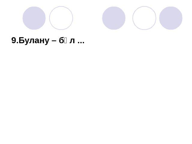 9.Булану – бұл ...