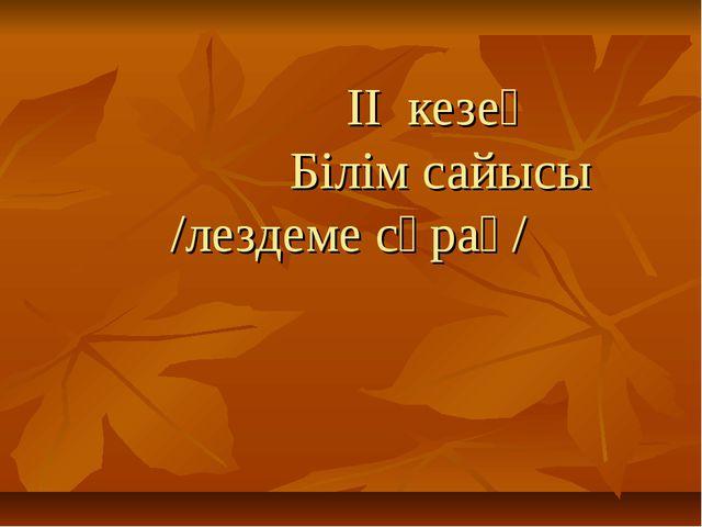 ІІ кезең Білім сайысы /лездеме сұрақ/
