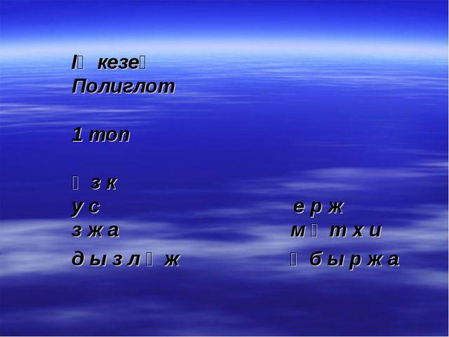 ІҮ кезең Полиглот 1 топ ү з к у с е р ж з ж а м ұ т х и д ы з л ұ ж ң б ы р ж а