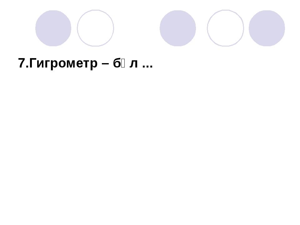 7.Гигрометр – бұл ...