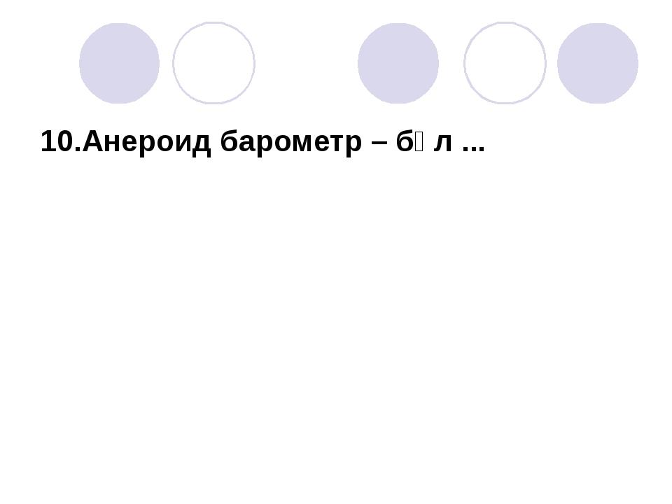 10.Анероид барометр – бұл ...