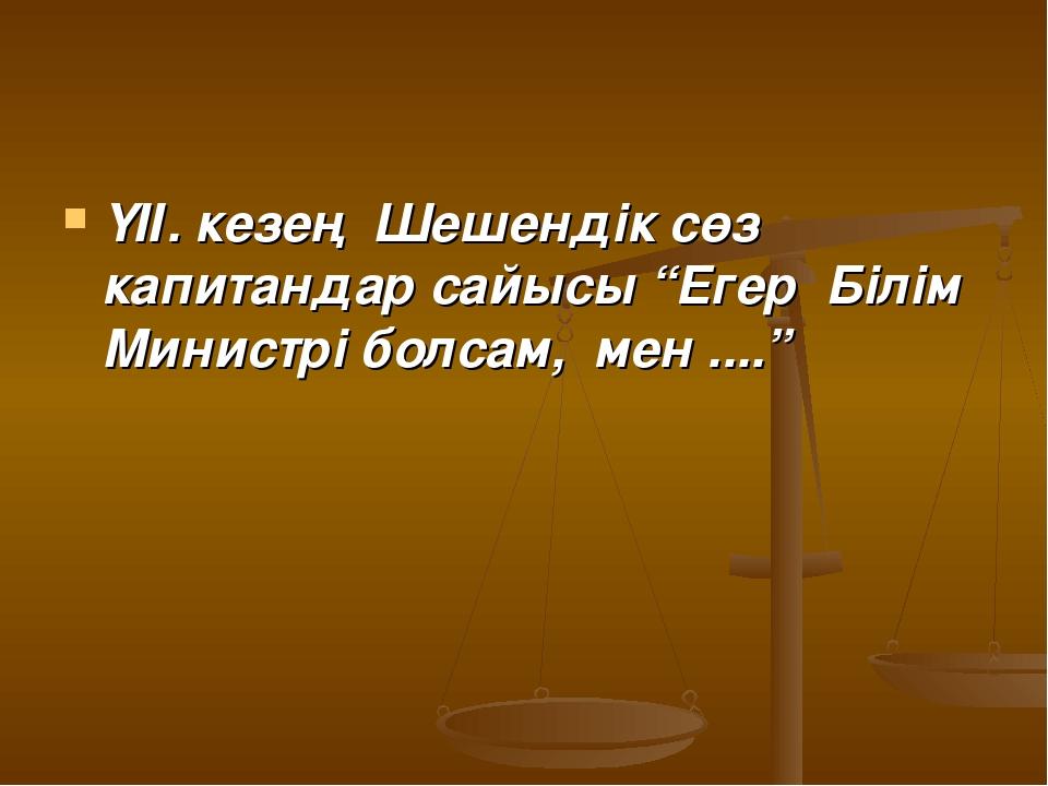 """ҮІІ. кезең Шешендік сөз капитандар сайысы """"Егер Білім Министрі болсам, мен ....."""
