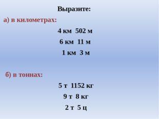 Выразите: а) в километрах: 4 км 502 м 6 км 11 м 1 км 3 м б) в тоннах: 5 т 11