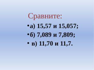 Сравните: а) 15,57 и 15,057; б) 7,089 и 7,809; в) 11,70 и 11,7.