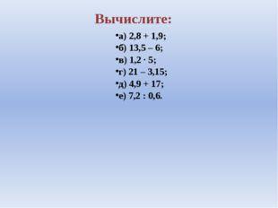 Вычислите: а) 2,8 + 1,9; б) 13,5 – 6; в) 1,2 ∙ 5; г) 21 – 3,15; д) 4,9 + 17;
