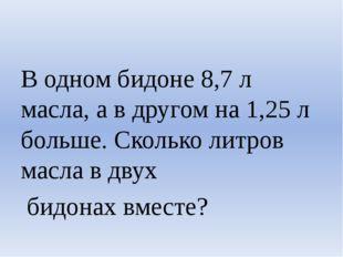 В одном бидоне 8,7 л масла, а в другом на 1,25 л больше. Сколько литров масл