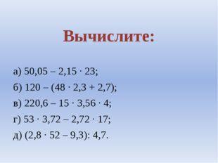 Вычислите: а) 50,05 – 2,15 ∙ 23; б) 120 – (48 ∙ 2,3 + 2,7); в) 220,6 – 15 ∙
