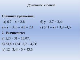 Домашнее задание  1.Решите уравнение: а) 6,7 – х = 2,8; б) у – 2,7 = 3,4; в