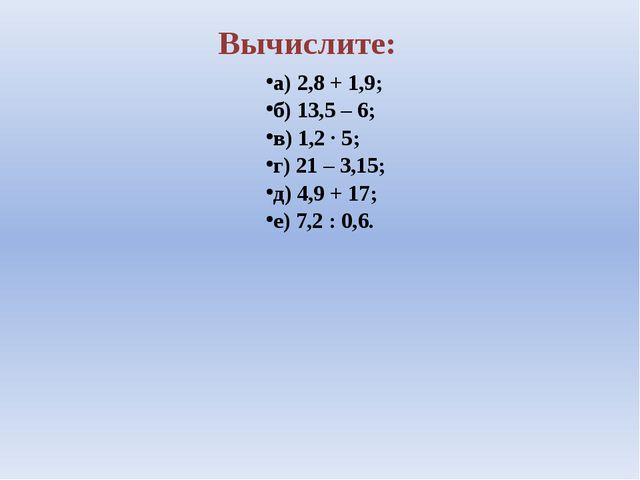 Вычислите: а) 2,8 + 1,9; б) 13,5 – 6; в) 1,2 ∙ 5; г) 21 – 3,15; д) 4,9 + 17;...