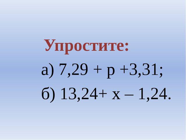 Упростите: а) 7,29 + р +3,31; б) 13,24+ х – 1,24.