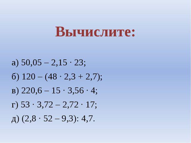 Вычислите: а) 50,05 – 2,15 ∙ 23; б) 120 – (48 ∙ 2,3 + 2,7); в) 220,6 – 15 ∙...