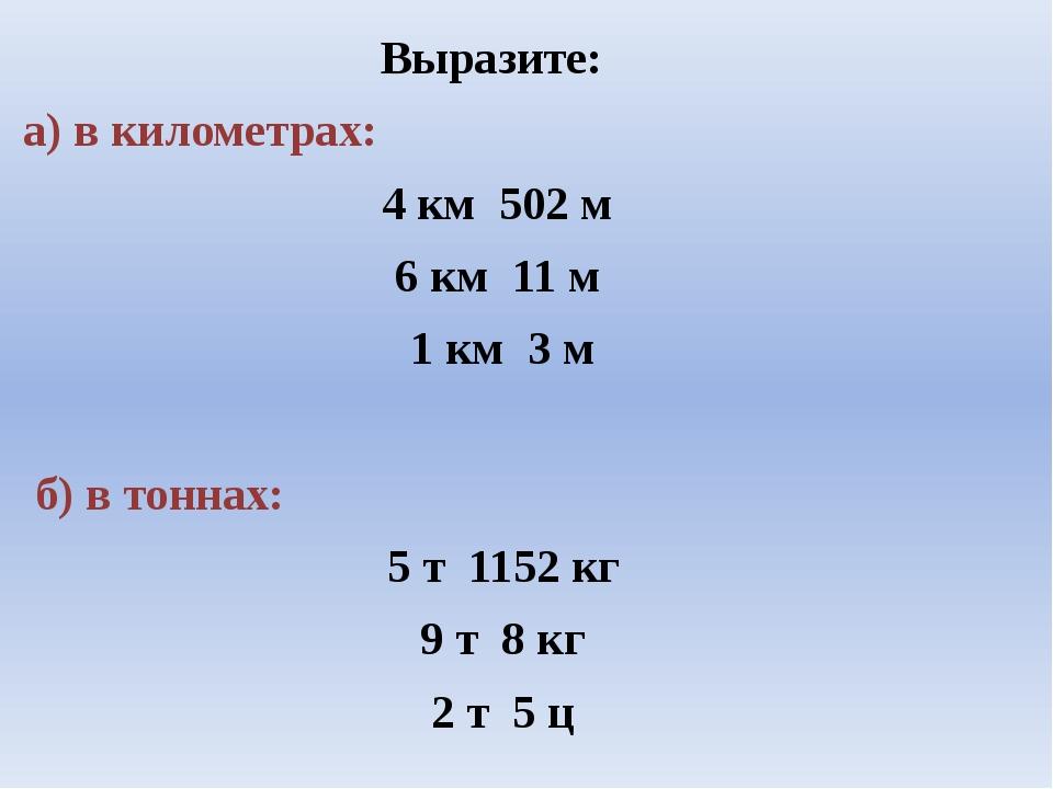 Выразите: а) в километрах: 4 км 502 м 6 км 11 м 1 км 3 м б) в тоннах: 5 т 11...
