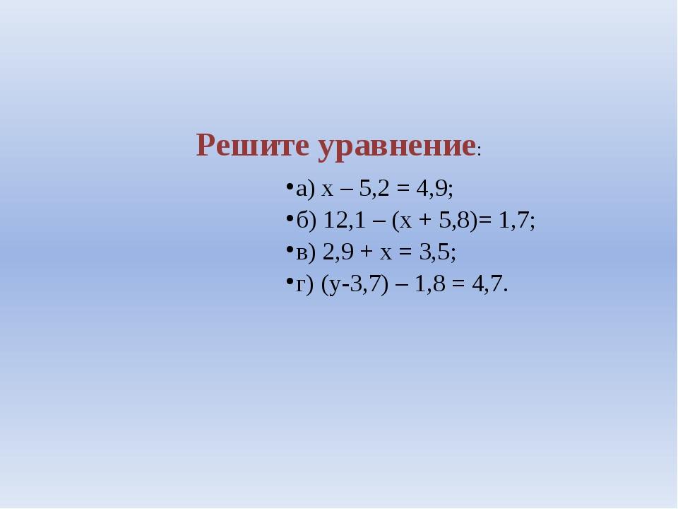 Решите уравнение: а) х – 5,2 = 4,9; б) 12,1 – (х + 5,8)= 1,7; в) 2,9 + х = 3...