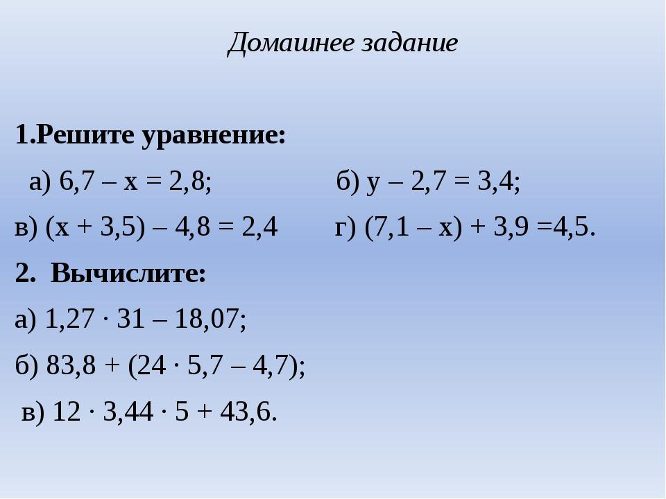 Домашнее задание  1.Решите уравнение: а) 6,7 – х = 2,8; б) у – 2,7 = 3,4; в...