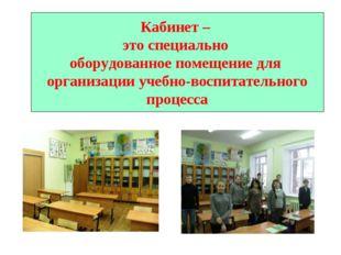Кабинет – это специально оборудованное помещение для организации учебно-воспи