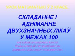 УРОК МАТЭМАТЫКІ Ў 2 КЛАСЕ СКЛАДАННЕ І АДНІМАННЕ ДВУХЗНАЧНЫХ ЛІКАЎ У МЕЖАХ 100