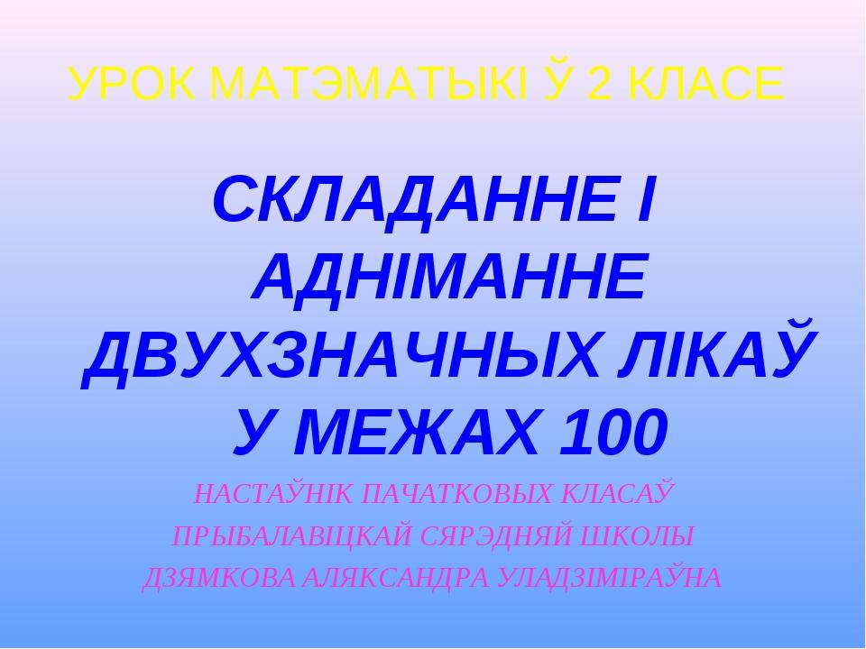 УРОК МАТЭМАТЫКІ Ў 2 КЛАСЕ СКЛАДАННЕ І АДНІМАННЕ ДВУХЗНАЧНЫХ ЛІКАЎ У МЕЖАХ 100...