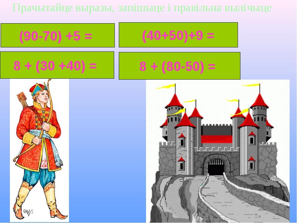 Прачытайце выразы, запішыце і правільна вылічыце (90-70) +5 = 8 + (30 +40) =...
