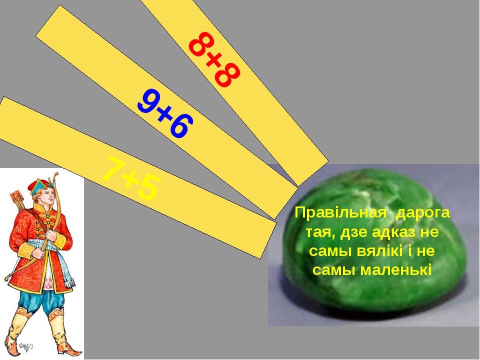 Правільная дарога тая, дзе адказ не самы вялікі і не самы маленькі 7+5 9+6 8+8
