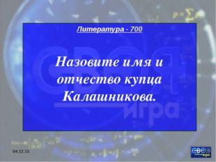 * Литература - 700 Назовите имя и отчество купца Калашникова.