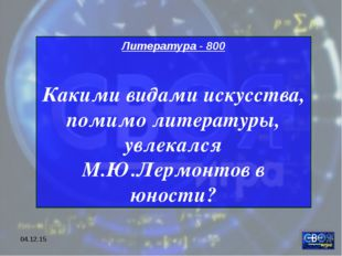 * Литература - 800 Какими видами искусства, помимо литературы, увлекался М.Ю.