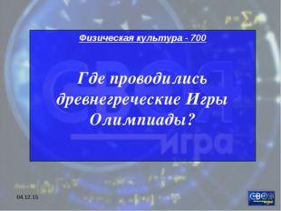 * Физическая культура - 700 Где проводились древнегреческие Игры Олимпиады?