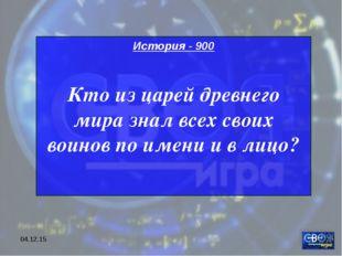 * История - 900 Кто из царей древнего мира знал всех своих воинов по имени и