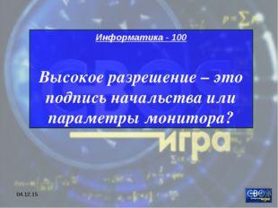 * Информатика - 100 Высокое разрешение – это подпись начальства или параметры