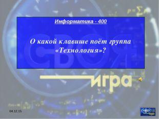 * Информатика - 400 О какой клавише поёт группа «Технология»?