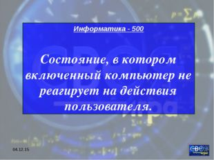 * Информатика - 500 Состояние, в котором включенный компьютер не реагирует на