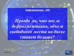 * Информатика - 600 Правда ли, что после дефрагментации, объем свободного мес