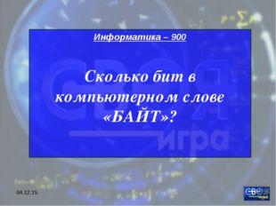 * Информатика – 900 Сколько бит в компьютерном слове «БАЙТ»?