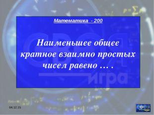 * Математика - 200 Наименьшее общее кратное взаимно простых чисел равено … .