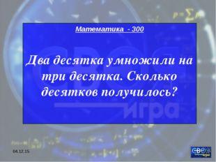 * Математика - 300 Два десятка умножили на три десятка. Сколько десятков полу