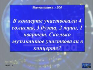 * Математика - 600 В концерте участвовали 4 солиста, 3 дуэта, 2 трио, 1 кварт