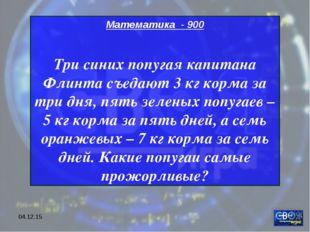 * Математика - 900 Три синих попугая капитана Флинта съедают 3 кг корма за тр