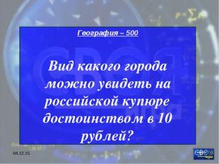 * География – 500 Вид какого города можно увидеть на российской купюре достои