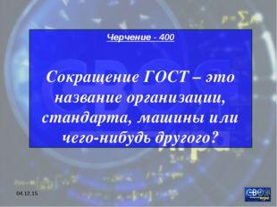 * Черчение - 400 Сокращение ГОСТ – это название организации, стандарта, машин