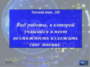 * Русский язык - 300 Вид работы, в которой учащийся имеет возможность изложит