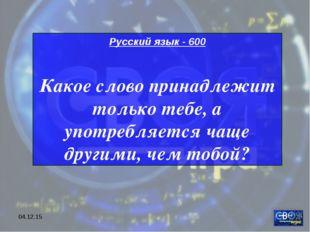 * Русский язык - 600 Какое слово принадлежит только тебе, а употребляется чащ
