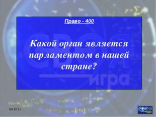 * Право - 400 Какой орган является парламентом в нашей стране?