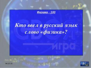 * Физика - 100 Кто ввел в русский язык слово «физика»?