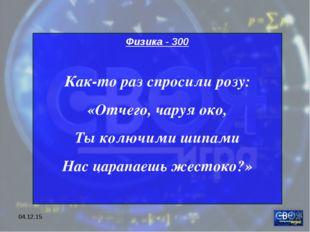 * Физика - 300 Как-то раз спросили розу: «Отчего, чаруя око, Ты колючими шипа