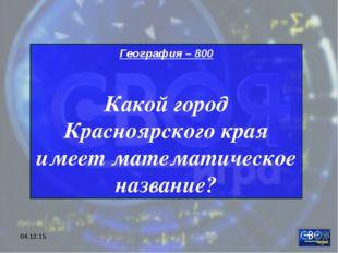 * География – 800 Какой город Красноярского края имеет математическое название?