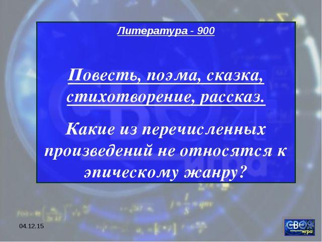 * Литература - 900 Повесть, поэма, сказка, стихотворение, рассказ. Какие из п...