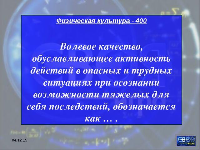 * Физическая культура - 400 Волевое качество, обуславливающее активность дейс...