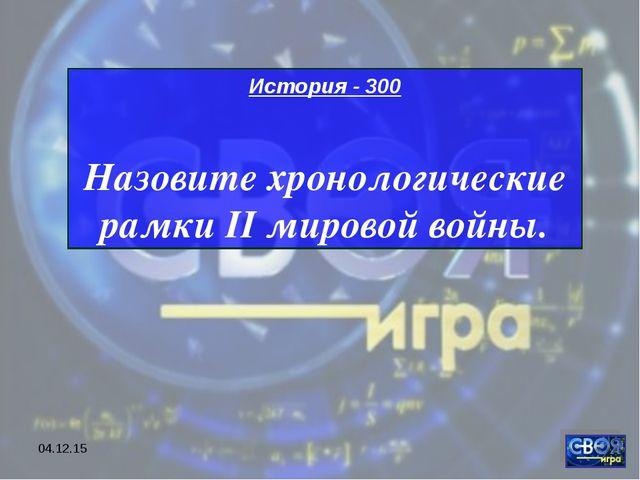 * История - 300 Назовите хронологические рамки II мировой войны.