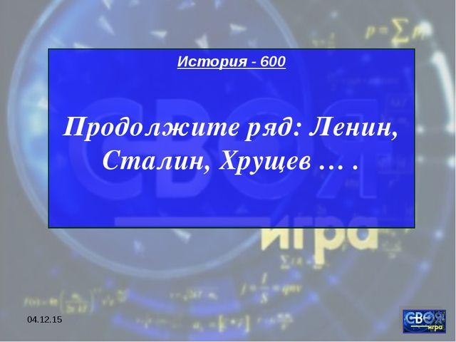 * История - 600 Продолжите ряд: Ленин, Сталин, Хрущев … .