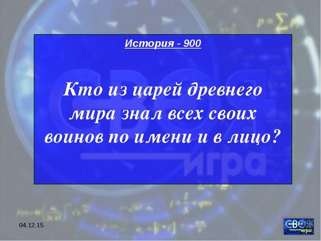 * История - 900 Кто из царей древнего мира знал всех своих воинов по имени и...