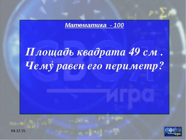 * Математика - 100 Площадь квадрата 49 см . Чему равен его периметр? 2